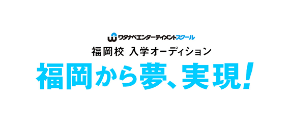ワタナベエンターテイメントスクール福岡校入学オーディション